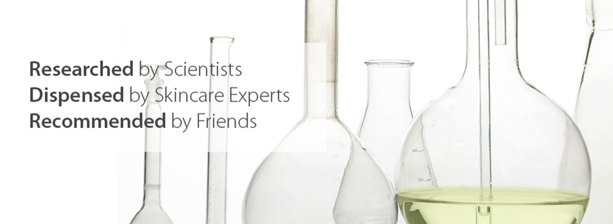 Research By Scientist, Dispensed by Skincare Experts, Recommended by Friends